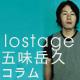 五味岳久(lostage)コラム「lostageの透明のスタイル」